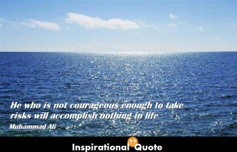Muhammad Ali – He who is not courageous enough to take risks