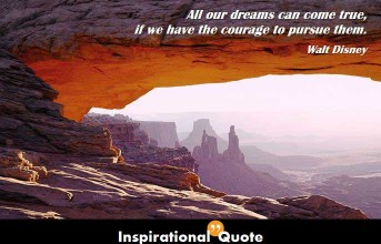 Walt Disney – All our dreams can come true, if we have the courage