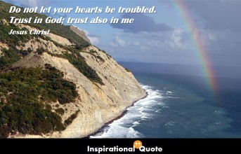 Jesus Christ – Do not let your hearts be troubled. Trust in God