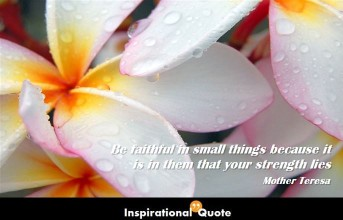 Mother Teresa – Be faithful in small things because it is in them that your strength lies