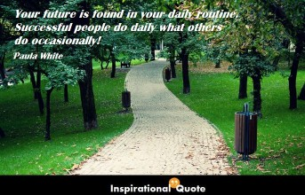 Paula White – Your future is found in your daily routine. Successful people do