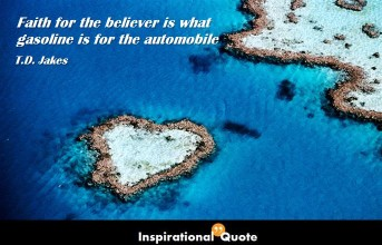 T. D. Jakes – Faith for the believer is what gasoline is for the automobile.
