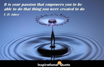 T. D. Jakes – It is your passion that empowers you to be able to do that