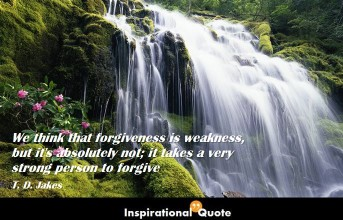 T. D. Jakes – We think that forgiveness is weakness, but it's absolutely not