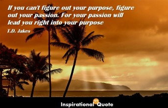 T.D. Jakes – If you can't figure out your purpose, figure out your passion