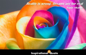 Tupac Shakur – Reality is wrong. Dreams are for real