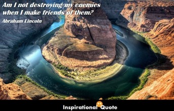 Abraham Lincoln – Am I not destroying my enemies when I make friends of them?