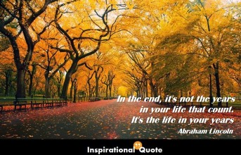 Abraham Lincoln – In the end, it's not the years in your life that count. It's the life in your years