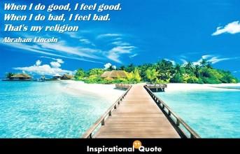 Abraham Lincoln – When I do good, I feel good. When I do bad, I feel bad. That's my religion