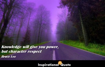 Bruce Lee – Knowledge will give you power, but character respect