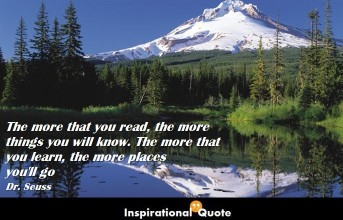 Dr. Seuss – The more that you read, the more things you will know. The more that you learn, the more places you'll go