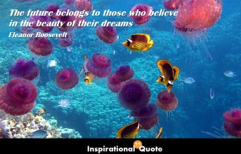 Eleanor Roosevelt – The future belongs to those who believe in the beauty of their dreams