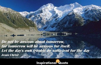 Jesus Christ – Do not be anxious about tomorrow, for tomorrow will be anxious for itself. Let the day's own trouble be sufficient for the day