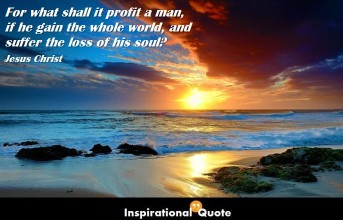 Jesus Christ – For what shall it profit a man, if he gain the whole world, and suffer the loss of his soul?