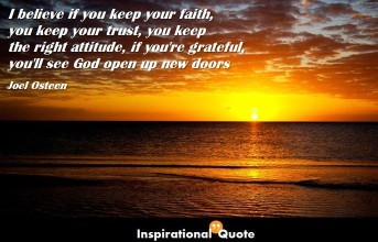Joel Osteen – I believe if you keep your faith, you keep your trust, you keep the right attitude, if you're grateful, you'll see God open up new doors