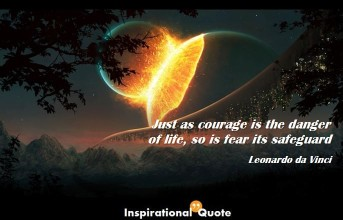 Leonardo da Vinci – Just as courage is the danger of life, so is fear its safeguard