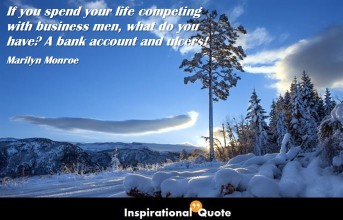 Marilyn Monroe – If you spend your life competing with business men, what do you have? A bank account and ulcers!
