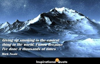 Mark Twain – Giving up smoking is the easiest thing in the world. I know because I've done it thousands of times