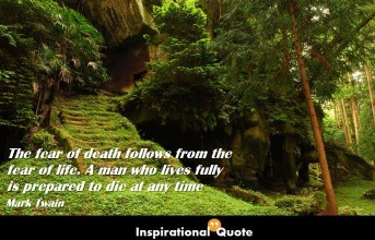 Mark Twain – The fear of death follows from the fear of life. A man who lives fully is prepared to die at any time