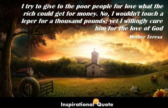 Mother Teresa – I try to give to the poor people for love what the rich could get for money. No, I wouldn't touch a leper for a thousand pounds; yet I willingly cure him for the love of God
