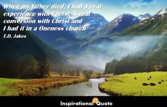 T. D. Jakes – When my father died, I had a real experience with Christ, a real conversion with Christ and I had it in a Oneness church