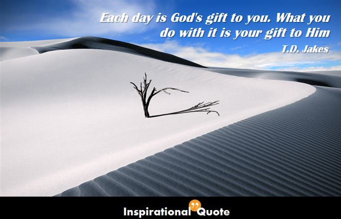 Td Jakes Quotes On Family: Each Day Is God's Gift To You. What You Do