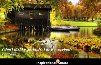 T.D. Jakes – I don't dislike anybody. I love everybody