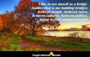T.D. Jakes – I like to see myself as a bridge builder, that is me building bridges between people, between races, between cultures, between politics, trying to find common ground