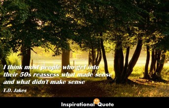 T.D. Jakes – I think most people who get into their 50s reassess what made sense and what didn't make sense