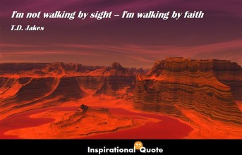 T.D. Jakes – I'm not walking by sight–I'm walking by faith.