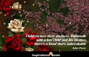 Tyler Perry – Children love their mothers. Especially with a boy child and his mother, there's a bond that's unbreakable