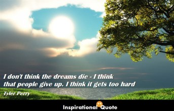 Tyler Perry – I don't think the dreams die – I think that people give up. I think it gets too hard