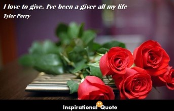 Tyler Perry – I love to give. I've been a giver all my life