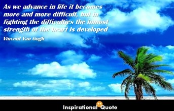 Vincent Van Gogh – As we advance in life it becomes more and more difficult, but in fighting the difficulties the inmost strength of the heart is developed