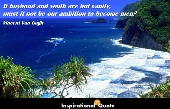 Vincent Van Gogh – If boyhood and youth are but vanity, must it not be our ambition to become men?