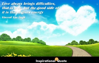 Vincent Van Gogh – Love always brings difficulties, that is true, but the good side of it is that it gives energy