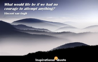 Vincent van Gogh – What would life be if we had no courage to attempt anything