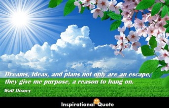 Walt Disney – Dreams, ideas, and plans not only are an escape, they give me purpose, a reason to hang on