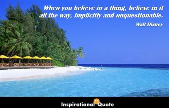 Walt Disney – When you believe in a thing, believe in it all the way, implicitly and unquestionable