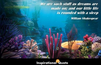William Shakespeare – We are such stuff as dreams are made on; and our little life is rounded with a sleep