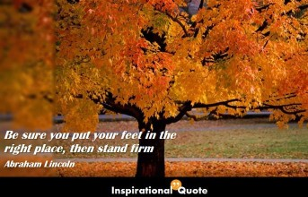 Abraham Lincoln – Be sure you put your feet in the right place, then stand firm