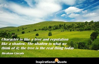 Abraham Lincoln – Character is like a tree and reputation like a shadow. The shadow is what we think of it; the tree is the real thing