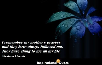 Abraham Lincoln – I remember my mother's prayers and they have always followed me. They have clung to me all my life