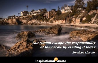 Abraham Lincoln – You cannot escape the responsibility of tomorrow by evading it today