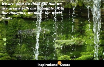 Buddha – We are what we think. All that we are arises with our thoughts. With our thoughts, we make the world