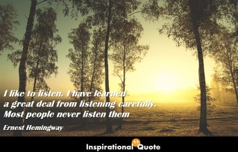 Ernest Hemingway – I like to listen. I have learned a great deal from listening carefully. Most people never listen