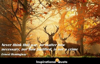 Ernest Hemingway – Never think that war, no matter how necessary, nor how justified, is not a crime