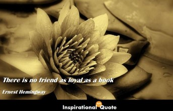 Ernest Hemingway – There is no friend as loyal as a book