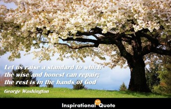 George Washington – Let us raise a standard to which the wise and honest can repair; the rest is in the hands of God