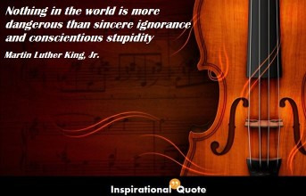 Martin Luther King, Jr. – Nothing in the world is more dangerous than sincere ignorance and conscientious stupidity